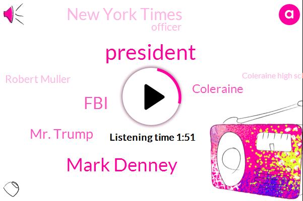 President Trump,Mark Denney,FBI,Mr. Trump,New York Times,Coleraine,Officer,Robert Muller,Coleraine High School,Russia,Senate,Dale Woods,Nancy Pelosi,James Comey,Director,ABC,Tara Palmeri,Federal Government,Special Counsel