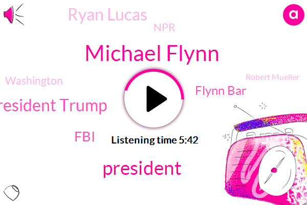 Michael Flynn,President Trump,FBI,Flynn Bar,Ryan Lucas,NPR,Robert Mueller,Washington,Mary Louise Kelly,Department Of Justice,Partner,Justice Department,Kqed,Attorney,Los Angeles,MPR,Holly Smith