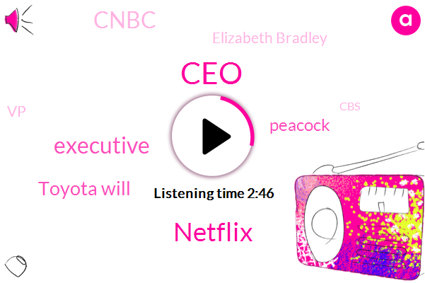 CEO,Netflix,Executive,Toyota Will,Peacock,Cnbc,Elizabeth Bradley,VP,CBS,Frasier,NBC,Comcast,President Trump,Best Buy,Wall Street Journal,E. O. Cory Barrie,Tacoma,Baja California Mexico,Toyota