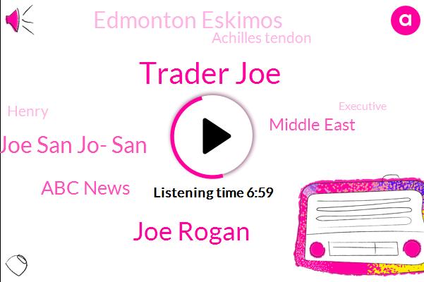Trader Joe,Joe Rogan,Joe San Jo- San,Abc News,Middle East,Edmonton Eskimos,Achilles Tendon,Henry,Executive,Ming,China,United States,Jato,Barbara,Adam,Apple,Edmonton,Woody,Ball,Colom