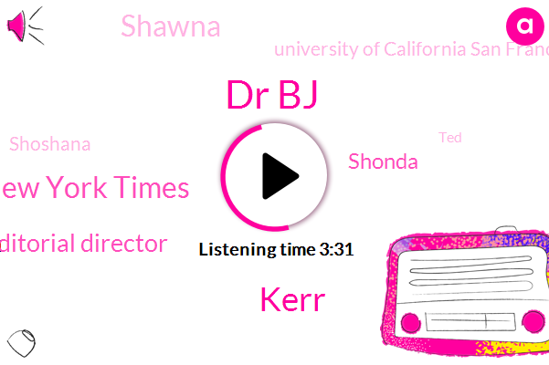Dr Bj,Kerr,The New York Times,Editorial Director,Shonda,Shawna,University Of California San Francisco,Shoshana,TED,Three Months