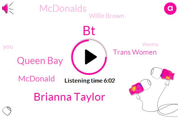 BT,Brianna Taylor,Queen Bay,Mcdonald,Trans Women,Mcdonalds,Willie Brown,Wanna,Amara Jones,Taylor Yada.,QUE,Amar Jones,Officer,Anjelica Ross,Tony Mcdaid,Scott