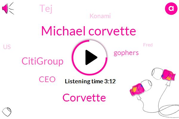 Michael Corvette,Corvette,Citigroup,CEO,Gophers,TEJ,Konami,United States,Fred,J Paul,Connie,Eighty Billion Dollars,Forty Eight Dollars,Two Billion Dollars