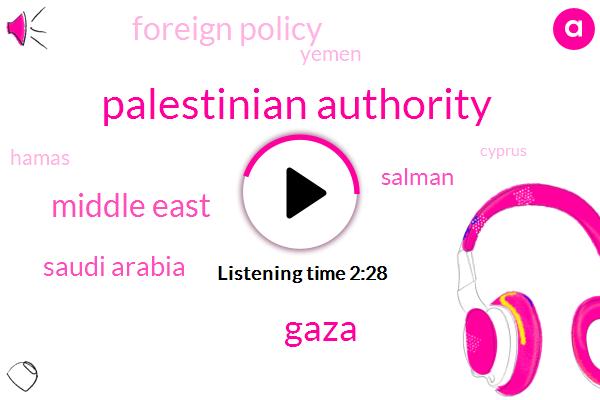 Palestinian Authority,Gaza,Middle East,Saudi Arabia,Salman,Foreign Policy,Yemen,Hamas,Cyprus,Abby,King Mohammed,Egypt,Six Months