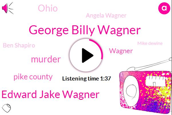 George Billy Wagner,Edward Jake Wagner,Murder,Pike County,Wagner,Angela Wagner,Ohio,Ben Shapiro,Mike Dewine,Sheriff Charles,Pnc Operations Bank,Attorney,Bill,Raider,Twenty-Seven-Year,Forty Eight Year,Forty Seven Year,Twenty Six Year