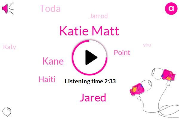 Katie Matt,Jared,Kane,Haiti,Point,Toda,Jarrod,Katy,Michigan,Ninety Percent