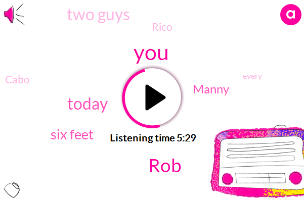 ROB,Today,Six Feet,TWO,Manny,Two Guys,Rico,Cabo