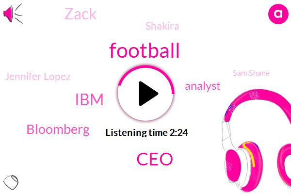 Football,CEO,IBM,Analyst,Bloomberg,Zack,Shakira,Jennifer Lopez,Sam Shane,K. F. B. K.,Executive Chairman,Arvind Krishna,Ginni Rometty,Amazon,Corey