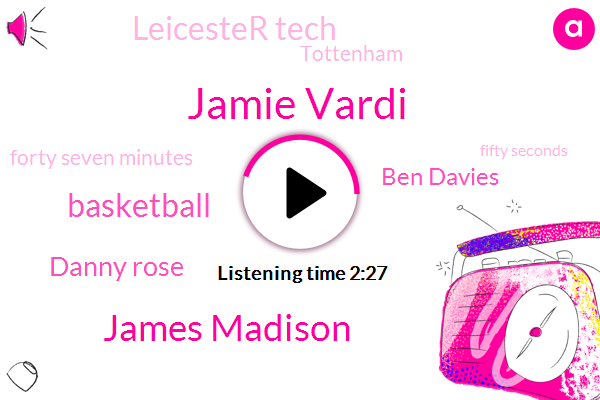 Jamie Vardi,James Madison,Basketball,Danny Rose,Ben Davies,Leicester Tech,Tottenham,Forty Seven Minutes,Fifty Seconds,Five Minutes,Twelve Yards
