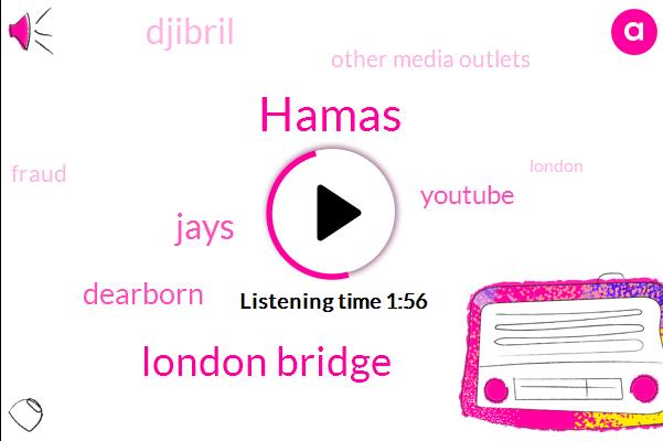 Hamas,London Bridge,Jays,Dearborn,Youtube,Djibril,Other Media Outlets,Fraud,Kabila,Clarke,Ahmad Mussa,London