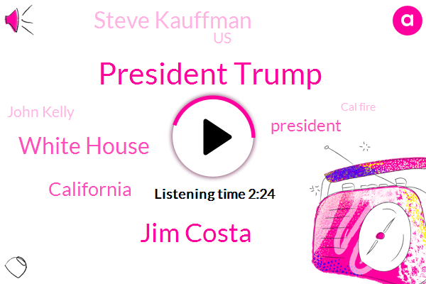 President Trump,Jim Costa,White House,California,Steve Kauffman,United States,John Kelly,Cal Fire,Ville Winter,Kirsten Nielsen,Donald Trump,FBI,Butte,South Carolina,Secretary,Simpson