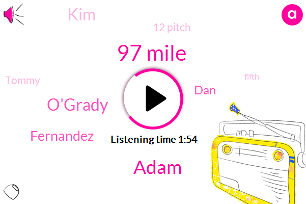 97 Mile,Adam,O'grady,Fernandez,DAN,KIM,12 Pitch,Tommy,Fifth,Cardinals,98,Wainwright,61,Mike,Owen,32 County,1ST,Underwood,Hassan,32 Pitch