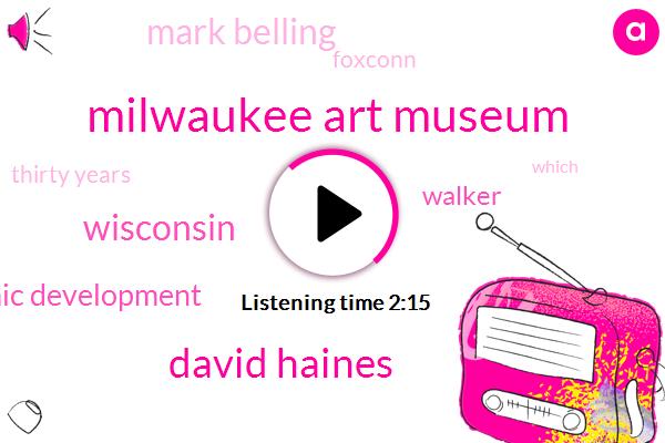 Milwaukee Art Museum,David Haines,Wisconsin,Economic Development,Walker,Mark Belling,Foxconn,Thirty Years