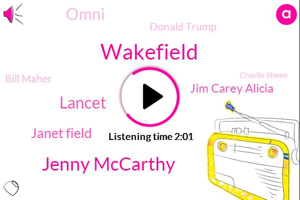 Wakefield,Jenny Mccarthy,Lancet,Janet Field,Jim Carey Alicia,Omni,Donald Trump,Bill Maher,Charlie Sheen,Robert Kennedy Jr