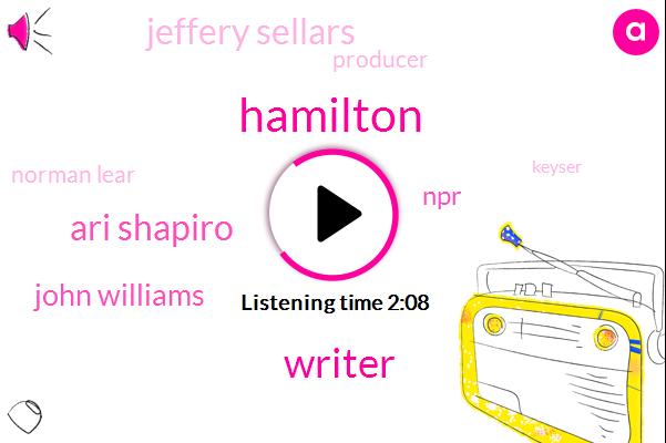 Hamilton,Writer,Ari Shapiro,John Williams,NPR,Jeffery Sellars,Producer,Norman Lear,Keyser,Iraq,Kqed,Robert Siegel,Australia,Ten Minutes