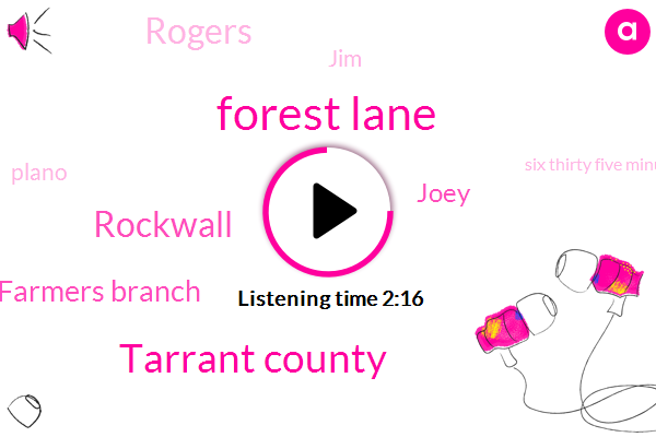 Forest Lane,Tarrant County,Rockwall,Farmers Branch,Joey,Rogers,JIM,Plano,Six Thirty Five Minutes,Six Minutes