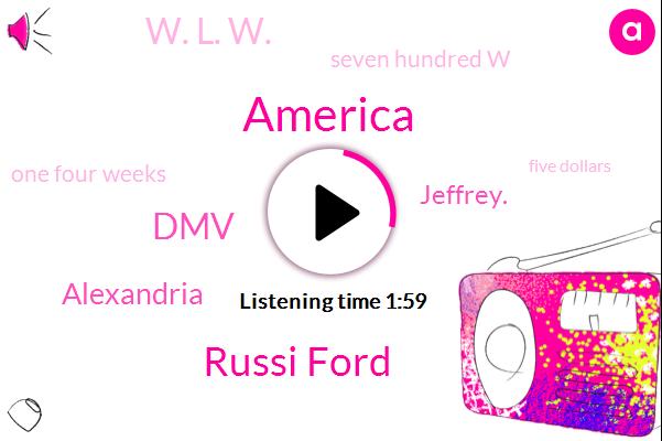 America,Russi Ford,DMV,Alexandria,Jeffrey.,W. L. W.,Seven Hundred W,One Four Weeks,Five Dollars