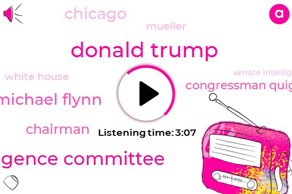 Donald Trump,House Intelligence Committee,Michael Flynn,Chairman,Congressman Quigley,Chicago,Mueller,White House,Senate Intelligence Committee