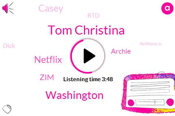 Tom Christina,Washington,Netflix,ZIM,Archie,Casey,RTD,Dick,Anthony O.,Twenty Two Year