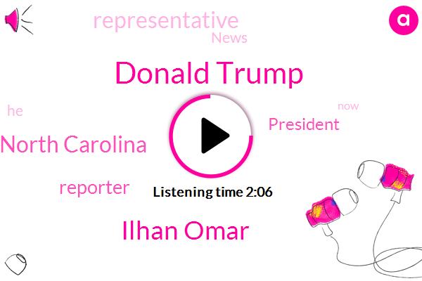 Donald Trump,Ilhan Omar,North Carolina,Reporter,President Trump,Representative