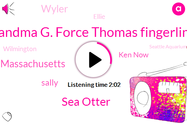 Reggie Grandma G. Force Thomas Fingerling Dennis,Sea Otter,Massachusetts,Sally,Ken Now,Wyler,Ellie,Wilmington,Seattle Aquarium