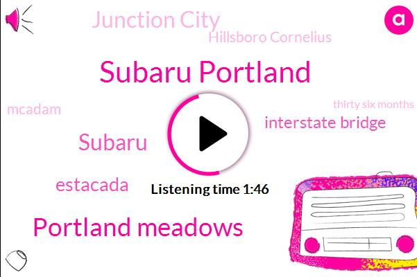Subaru Portland,Portland Meadows,Subaru,Estacada,Interstate Bridge,Junction City,Hillsboro Cornelius,Mcadam,Thirty Six Months,Seven Days
