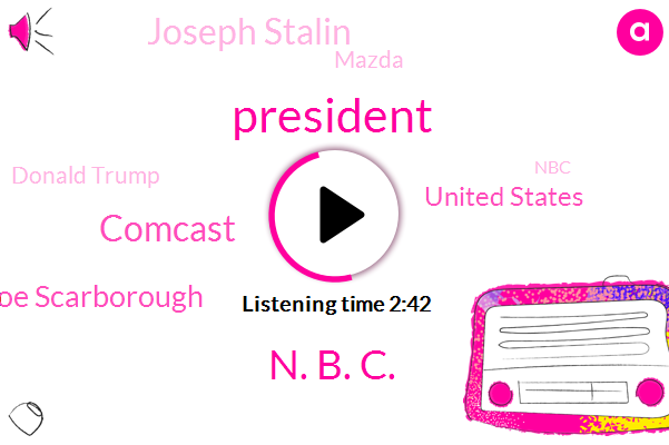 N. B. C.,Comcast,President Trump,Joe Scarborough,United States,Joseph Stalin,Mazda,Donald Trump,NBC,Joseph Scarborough,Mika Brzezinski,Kim Jong,Kim Jong Un Stalin