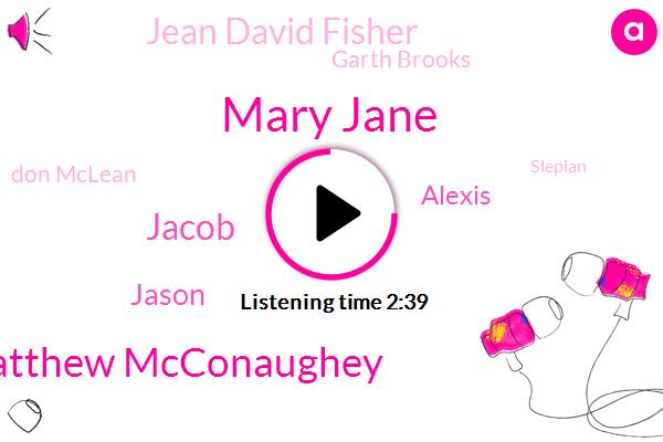 Mary Jane,Matthew Mcconaughey,Jacob,Jason,Alexis,Jean David Fisher,Garth Brooks,Don Mclean,Slepian