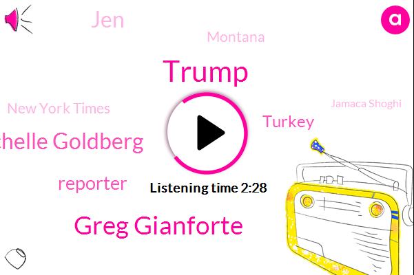 Donald Trump,Greg Gianforte,Michelle Goldberg,Reporter,Turkey,JEN,Montana,New York Times,Jamaca Shoghi,ABC,Leslie,Gable,Kashogi,Congressman,Assault,Lynn,Three Weeks