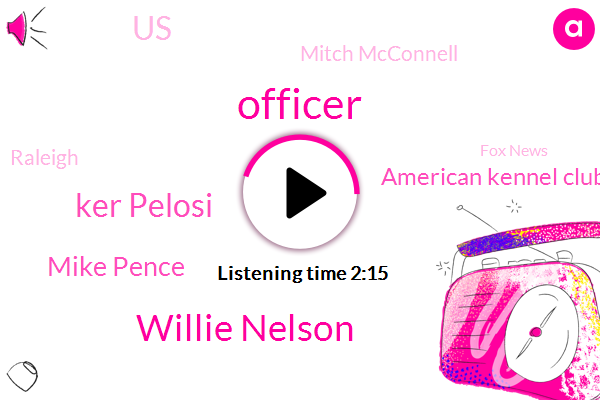 Officer,Willie Nelson,Ker Pelosi,Mike Pence,American Kennel Club,United States,Mitch Mcconnell,Raleigh,Fox News,Vice President,Senate,Sri Port Louisiana,North Carolina,President Trump,Casey,America