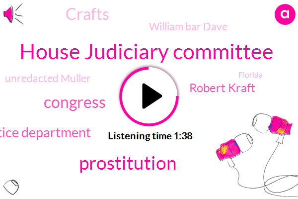 House Judiciary Committee,Prostitution,Congress,Justice Department,Robert Kraft,Crafts,William Bar Dave,Unredacted Muller,Florida,Worcester,Washington,Attorney