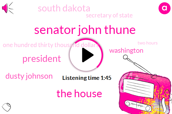 Senator John Thune,The House,President Trump,Dusty Johnson,Washington,South Dakota,Secretary Of State,One Hundred Thirty Thousand Dollars,Two Hours
