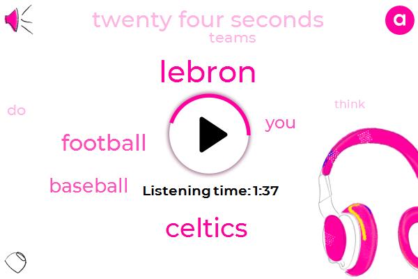 Lebron,Celtics,Football,Baseball,Twenty Four Seconds