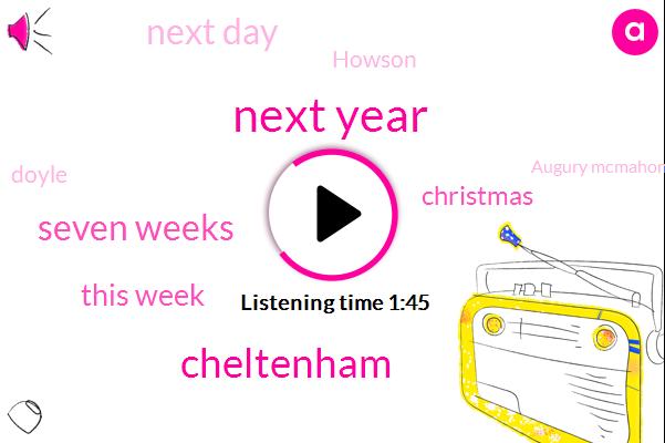 Next Year,Cheltenham,Seven Weeks,This Week,Christmas,Next Day,Howson,Doyle,Augury Mcmahon,Farm,Aubrey,Nolan,Ferry