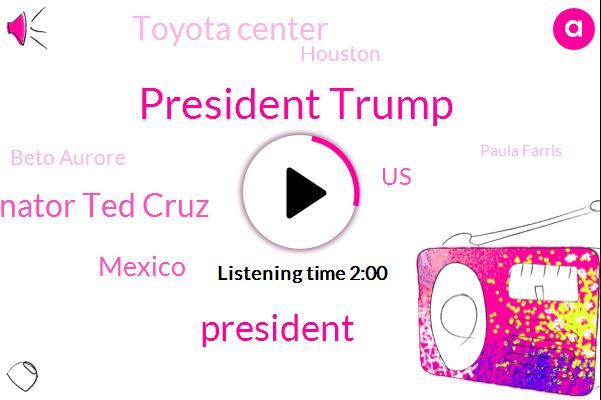 President Trump,Senator Ted Cruz,Mexico,United States,Toyota Center,Houston,Beto Aurore,Paula Farris,Nevada,Sudan Hidalgo,Rafael,Matt Cup,Honduras,Chris,Guatemala,Forty Two Degrees,Two Weeks