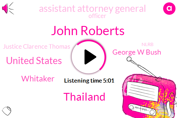 John Roberts,Thailand,United States,Whitaker,George W Bush,Assistant Attorney General,Officer,Justice Clarence Thomas,Nlrb,Vice Consul,Acting Attorney General,Elsie,President Trump,Senate,Originalists,White House,Principal,Budget Director,Acting Director