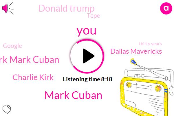 Mark Cuban,Charlie,Charlie Kirk Mark Cuban,Charlie Kirk,Dallas Mavericks,Donald Trump,Tepe,Google,Thirty Years,Six Dollars,Two Weeks