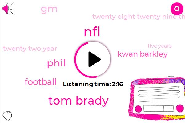 NFL,Tom Brady,Phil,Football,Kwan Barkley,GM,Twenty Eight Twenty Nine Thirty Two Thirty Three Years,Twenty Two Year,Five Years