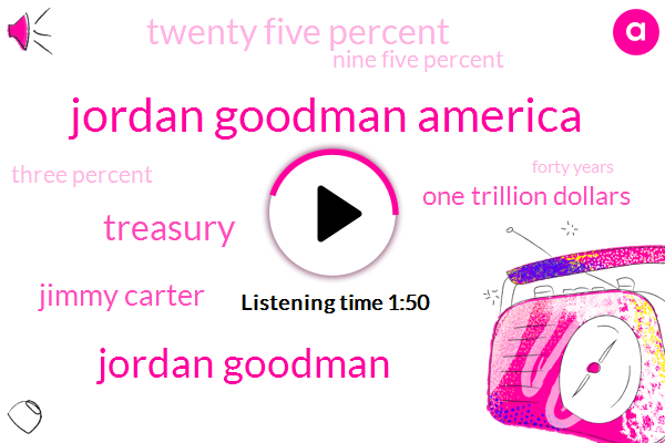 Jordan Goodman America,Jordan Goodman,Treasury,Jimmy Carter,One Trillion Dollars,Twenty Five Percent,Nine Five Percent,Three Percent,Forty Years,Ten Percent,Two Percent,Ten Year