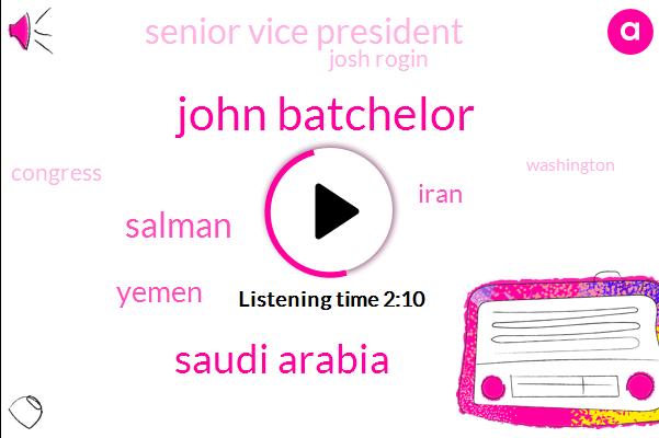John Batchelor,Saudi Arabia,Salman,Yemen,Iran,Senior Vice President,Josh Rogin,Congress,Washington,Riyadh,Malcolm Hoenlein,Ilan Berman,Ilana