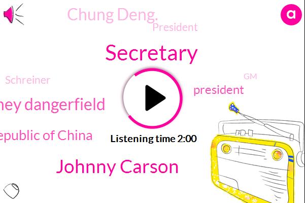 Secretary,Johnny Carson,Rodney Dangerfield,Republic Of China,President Trump,Chung Deng.,Schreiner,GM,Jim.