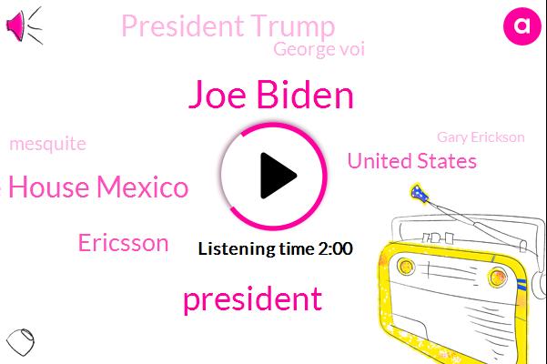 Joe Biden,President Trump,White House Mexico,Ericsson,United States,George Voi,Mesquite,Gary Erickson,Steve Arocca,Utah,Iowa,Mike Kemp,Bided,Guatemala,Fifteen Year,Fifty Year,Five Years