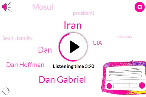Iran,Dan Gabriel,Dan Hoffman,DAN,CIA,Mosul,President Trump,Sean Hannity,Secretary,Persian Gulf,Officer,Mike Huckabee,Kennedy,FOX,Connecticut,Syria,Director,Palm Peyot,Executive Producer