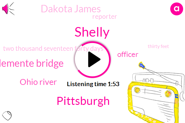 Shelly,Pittsburgh,Roberto Clemente Bridge,Ohio River,Officer,Dakota James,Reporter,Two Thousand Seventeen Forty Days,Thirty Feet,Nine Weeks