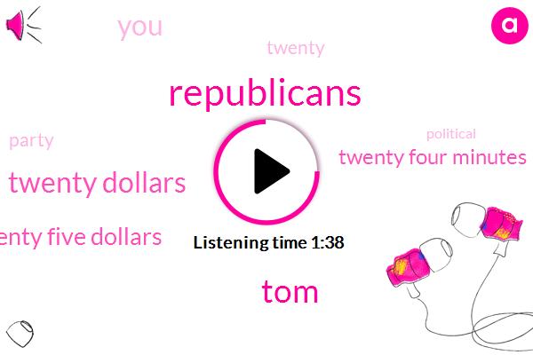 Republicans,TOM,Twenty Dollars,Twenty Five Dollars,Twenty Four Minutes