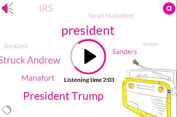 President Trump,Jim Komi Peter Struck Andrew,Manafort,Sanders,IRS,Sarah Huckabee,Jim Komi,Ukraine,Makovich,Muller,Putin,Russia,Janokovic,America,CHU,Ten Thousand Dollars