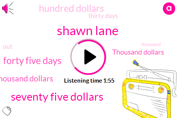 Shawn Lane,Seventy Five Dollars,Forty Five Days,One Hundred Thousand Dollars,Thousand Dollars,Hundred Dollars,Thirty Days