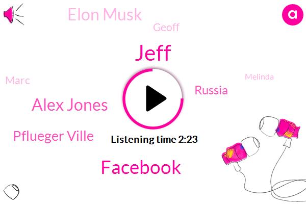 Facebook,Alex Jones,Jeff,Pflueger Ville,Russia,Elon Musk,Geoff,Marc,Melinda,ED,One Hundred Thousand Dollars
