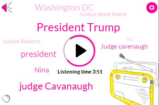 President Trump,Judge Cavanaugh,Nina,Judge Cavenaugh,Washington Dc,Justice Department,Justice Roberts,DC,Cavanaugh,ROE,GEE,BO,Wade,Twenty Weeks