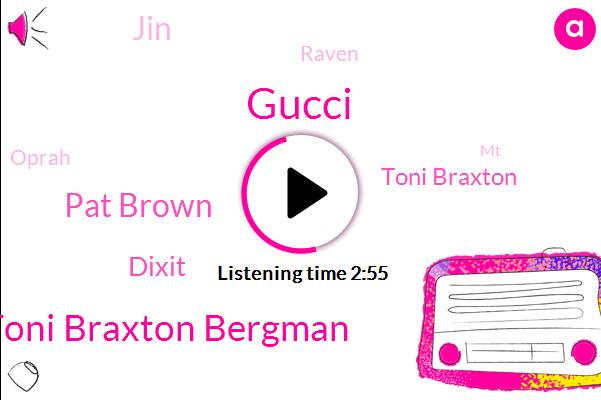 Gucci,Toni Braxton Bergman,Pat Brown,Dixit,Toni Braxton,JIN,Raven,Oprah,MT,Mark